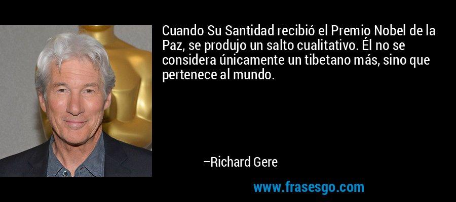Cuando Su Santidad recibió el Premio Nobel de la Paz, se produjo un salto cualitativo. Él no se considera únicamente un tibetano más, sino que pertenece al mundo. – Richard Gere
