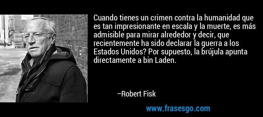 Cuando tienes un crimen contra la humanidad que es tan impresionante en escala y la muerte, es más admisible para mirar alrededor y decir, que recientemente ha sido declarar la guerra a los Estados Unidos? Por supuesto, la brújula apunta directamente a bin Laden. – Robert Fisk