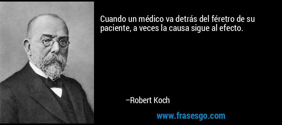 Cuando un médico va detrás del féretro de su paciente, a veces la causa sigue al efecto. – Robert Koch