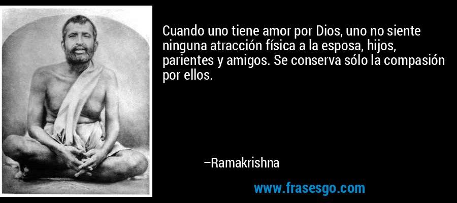 Cuando uno tiene amor por Dios, uno no siente ninguna atracción física a la esposa, hijos, parientes y amigos. Se conserva sólo la compasión por ellos. – Ramakrishna