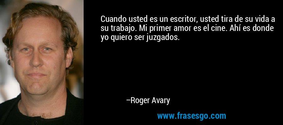 Cuando usted es un escritor, usted tira de su vida a su trabajo. Mi primer amor es el cine. Ahí es donde yo quiero ser juzgados. – Roger Avary