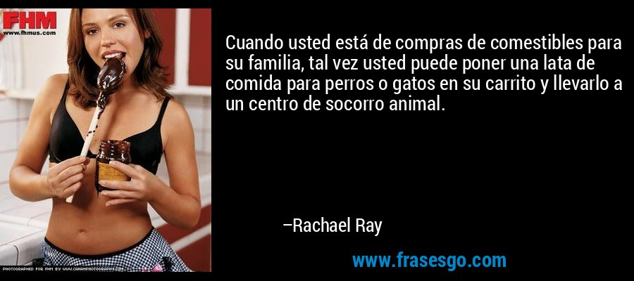 Cuando usted está de compras de comestibles para su familia, tal vez usted puede poner una lata de comida para perros o gatos en su carrito y llevarlo a un centro de socorro animal. – Rachael Ray