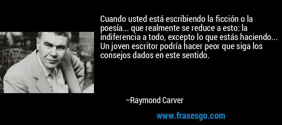 Cuando usted está escribiendo la ficción o la poesía... que realmente se reduce a esto: la indiferencia a todo, excepto lo que estás haciendo... Un joven escritor podría hacer peor que siga los consejos dados en este sentido. – Raymond Carver