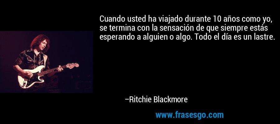 Cuando usted ha viajado durante 10 años como yo, se termina con la sensación de que siempre estás esperando a alguien o algo. Todo el día es un lastre. – Ritchie Blackmore