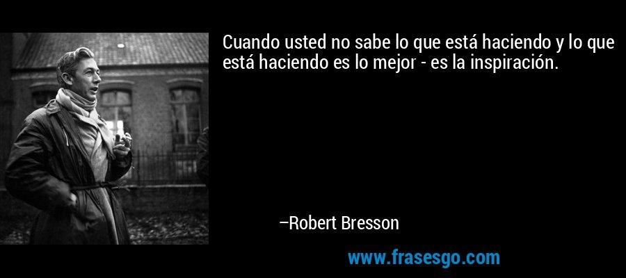 Cuando usted no sabe lo que está haciendo y lo que está haciendo es lo mejor - es la inspiración. – Robert Bresson