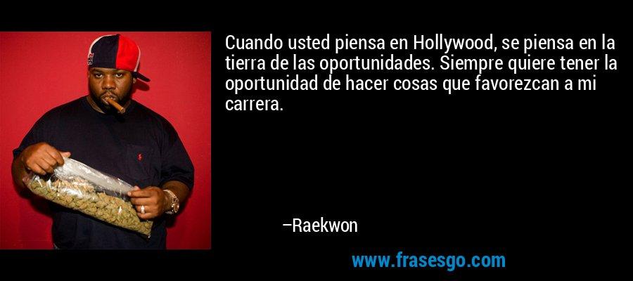 Cuando usted piensa en Hollywood, se piensa en la tierra de las oportunidades. Siempre quiere tener la oportunidad de hacer cosas que favorezcan a mi carrera. – Raekwon