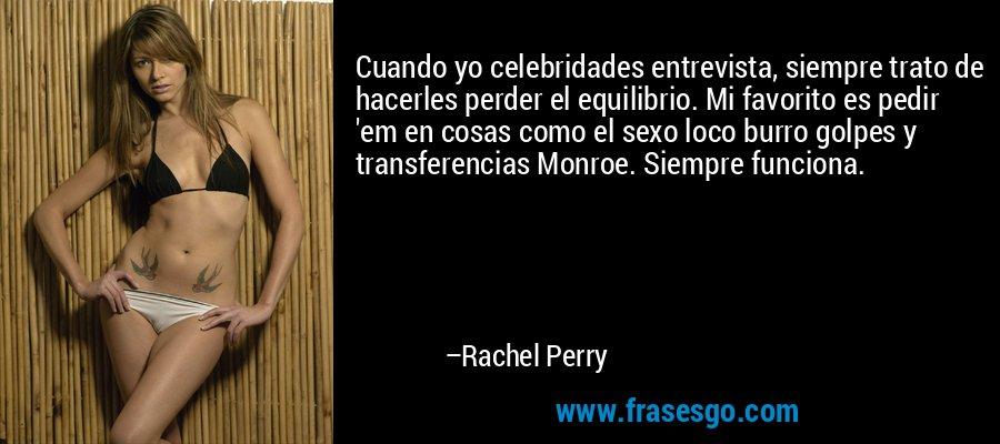 Cuando yo celebridades entrevista, siempre trato de hacerles perder el equilibrio. Mi favorito es pedir 'em en cosas como el sexo loco burro golpes y transferencias Monroe. Siempre funciona. – Rachel Perry