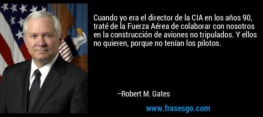 Cuando yo era el director de la CIA en los años 90, traté de la Fuerza Aérea de colaborar con nosotros en la construcción de aviones no tripulados. Y ellos no quieren, porque no tenían los pilotos. – Robert M. Gates