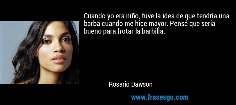 Cuando yo era niño, tuve la idea de que tendría una barba cuando me hice mayor. Pensé que sería bueno para frotar la barbilla. – Rosario Dawson