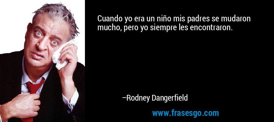 Cuando yo era un niño mis padres se mudaron mucho, pero yo siempre les encontraron. – Rodney Dangerfield