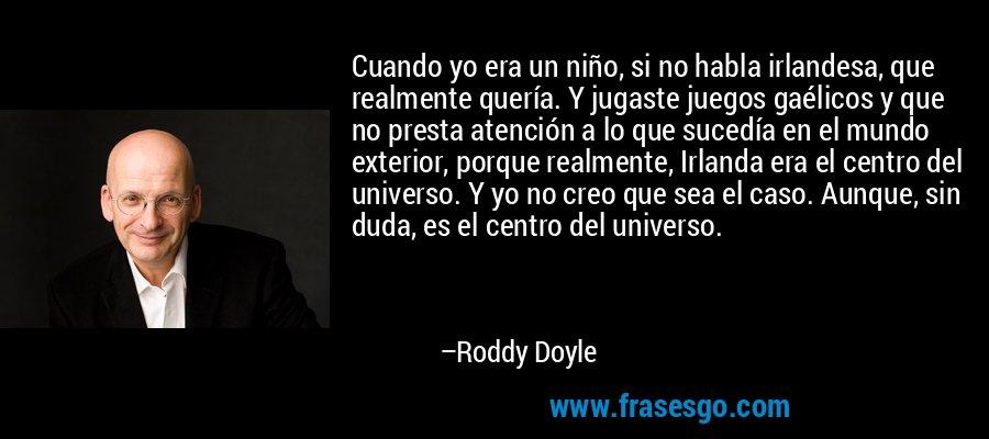 Cuando yo era un niño, si no habla irlandesa, que realmente quería. Y jugaste juegos gaélicos y que no presta atención a lo que sucedía en el mundo exterior, porque realmente, Irlanda era el centro del universo. Y yo no creo que sea el caso. Aunque, sin duda, es el centro del universo. – Roddy Doyle