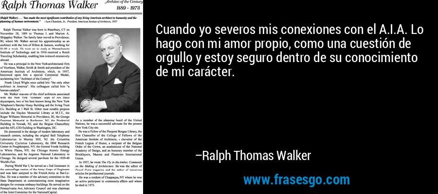 Cuando yo severos mis conexiones con el A.I.A. Lo hago con mi amor propio, como una cuestión de orgullo y estoy seguro dentro de su conocimiento de mi carácter. – Ralph Thomas Walker