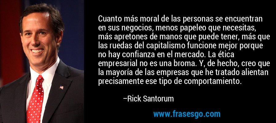 Cuanto más moral de las personas se encuentran en sus negocios, menos papeleo que necesitas, más apretones de manos que puede tener, más que las ruedas del capitalismo funcione mejor porque no hay confianza en el mercado. La ética empresarial no es una broma. Y, de hecho, creo que la mayoría de las empresas que he tratado alientan precisamente ese tipo de comportamiento. – Rick Santorum