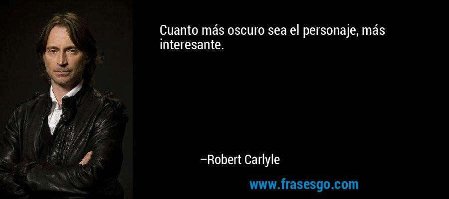 Cuanto más oscuro sea el personaje, más interesante. – Robert Carlyle