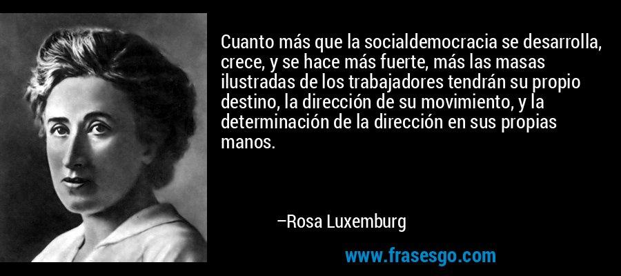 Cuanto más que la socialdemocracia se desarrolla, crece, y se hace más fuerte, más las masas ilustradas de los trabajadores tendrán su propio destino, la dirección de su movimiento, y la determinación de la dirección en sus propias manos. – Rosa Luxemburg