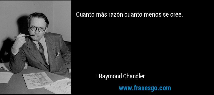 Cuanto más razón cuanto menos se cree. – Raymond Chandler