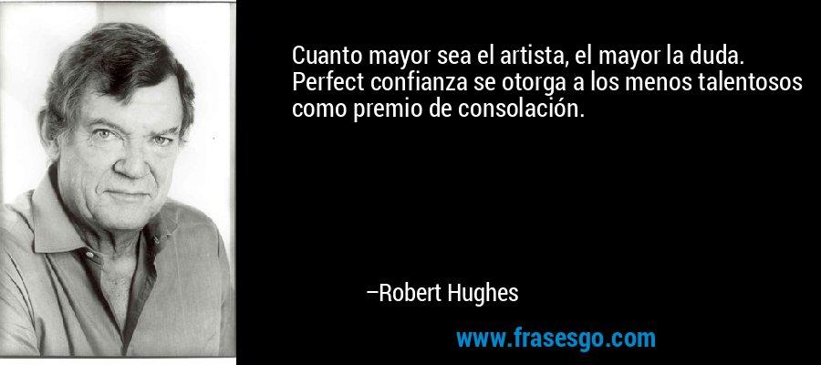 Cuanto mayor sea el artista, el mayor la duda. Perfect confianza se otorga a los menos talentosos como premio de consolación. – Robert Hughes