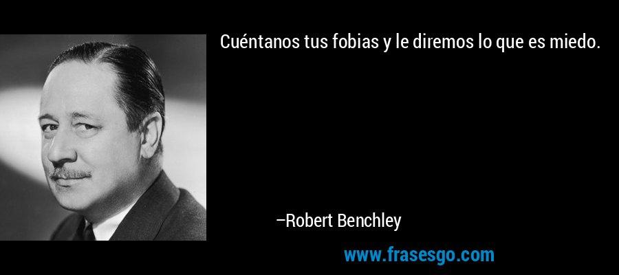 Cuéntanos tus fobias y le diremos lo que es miedo. – Robert Benchley