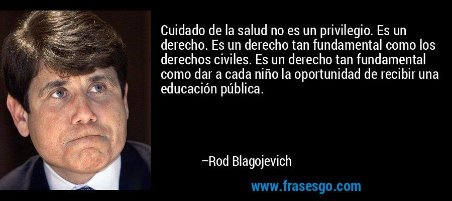 Cuidado de la salud no es un privilegio. Es un derecho. Es un derecho tan fundamental como los derechos civiles. Es un derecho tan fundamental como dar a cada niño la oportunidad de recibir una educación pública. – Rod Blagojevich