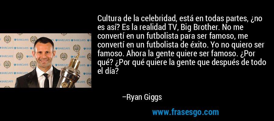 Cultura de la celebridad, está en todas partes, ¿no es así? Es la realidad TV, Big Brother. No me convertí en un futbolista para ser famoso, me convertí en un futbolista de éxito. Yo no quiero ser famoso. Ahora la gente quiere ser famoso. ¿Por qué? ¿Por qué quiere la gente que después de todo el día? – Ryan Giggs
