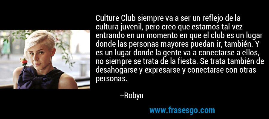 Culture Club siempre va a ser un reflejo de la cultura juvenil, pero creo que estamos tal vez entrando en un momento en que el club es un lugar donde las personas mayores puedan ir, también. Y es un lugar donde la gente va a conectarse a ellos, no siempre se trata de la fiesta. Se trata también de desahogarse y expresarse y conectarse con otras personas. – Robyn