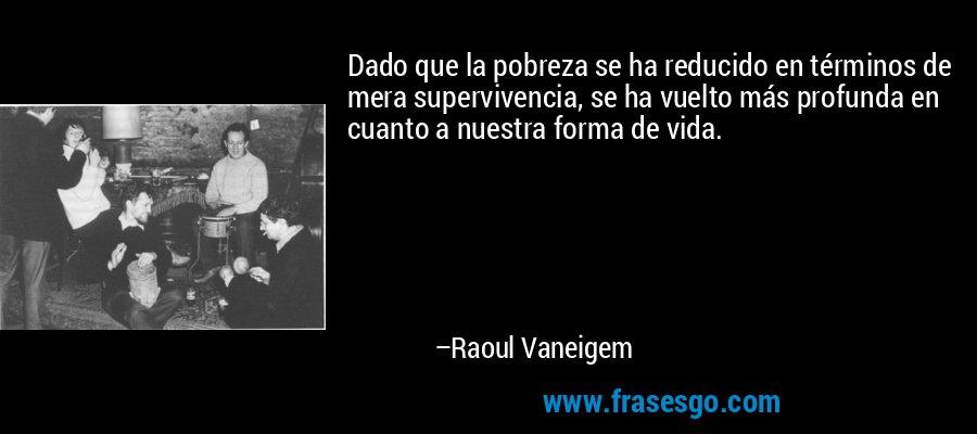 Dado que la pobreza se ha reducido en términos de mera supervivencia, se ha vuelto más profunda en cuanto a nuestra forma de vida. – Raoul Vaneigem