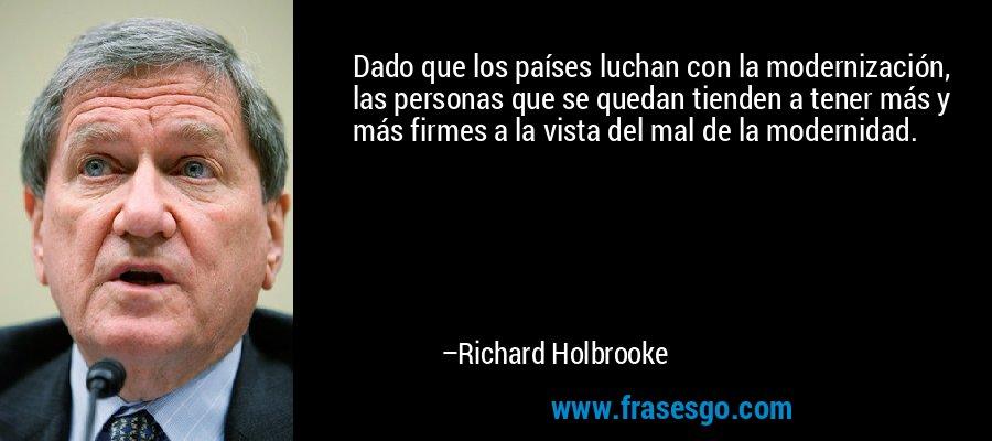 Dado que los países luchan con la modernización, las personas que se quedan tienden a tener más y más firmes a la vista del mal de la modernidad. – Richard Holbrooke