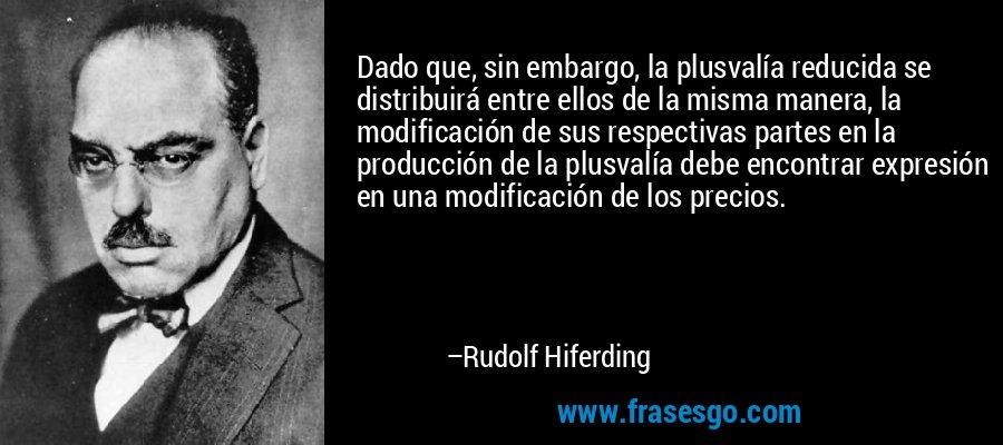 Dado que, sin embargo, la plusvalía reducida se distribuirá entre ellos de la misma manera, la modificación de sus respectivas partes en la producción de la plusvalía debe encontrar expresión en una modificación de los precios. – Rudolf Hiferding