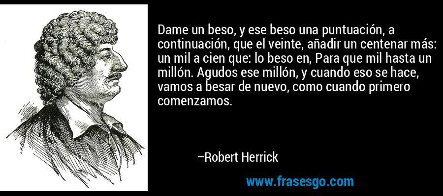 Dame un beso, y ese beso una puntuación, a continuación, que el veinte, añadir un centenar más: un mil a cien que: lo beso en, Para que mil hasta un millón. Agudos ese millón, y cuando eso se hace, vamos a besar de nuevo, como cuando primero comenzamos. – Robert Herrick
