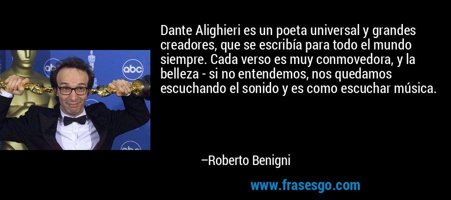Dante Alighieri es un poeta universal y grandes creadores, que se escribía para todo el mundo siempre. Cada verso es muy conmovedora, y la belleza - si no entendemos, nos quedamos escuchando el sonido y es como escuchar música. – Roberto Benigni