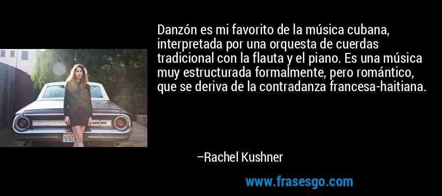 Danzón es mi favorito de la música cubana, interpretada por una orquesta de cuerdas tradicional con la flauta y el piano. Es una música muy estructurada formalmente, pero romántico, que se deriva de la contradanza francesa-haitiana. – Rachel Kushner