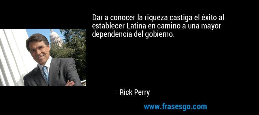 Dar a conocer la riqueza castiga el éxito al establecer Latina en camino a una mayor dependencia del gobierno. – Rick Perry