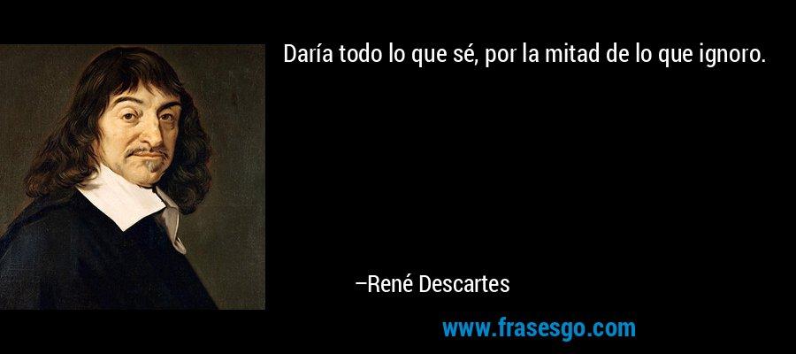 Daría todo lo que sé, por la mitad de lo que ignoro. – René Descartes