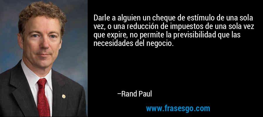 Darle a alguien un cheque de estímulo de una sola vez, o una reducción de impuestos de una sola vez que expire, no permite la previsibilidad que las necesidades del negocio. – Rand Paul