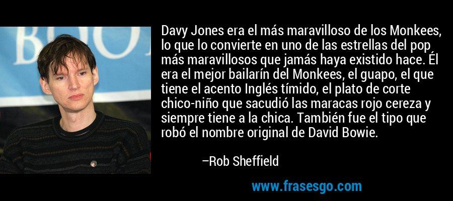 Davy Jones era el más maravilloso de los Monkees, lo que lo convierte en uno de las estrellas del pop más maravillosos que jamás haya existido hace. Él era el mejor bailarín del Monkees, el guapo, el que tiene el acento Inglés tímido, el plato de corte chico-niño que sacudió las maracas rojo cereza y siempre tiene a la chica. También fue el tipo que robó el nombre original de David Bowie. – Rob Sheffield