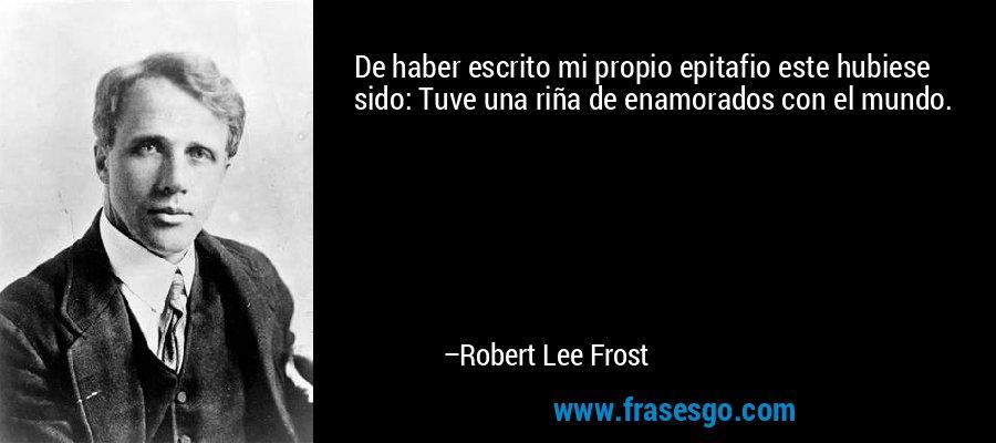 De haber escrito mi propio epitafio este hubiese sido: Tuve una riña de enamorados con el mundo. – Robert Lee Frost