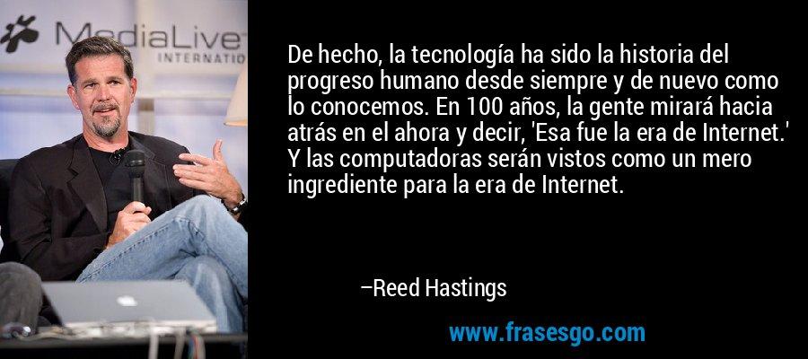 De hecho, la tecnología ha sido la historia del progreso humano desde siempre y de nuevo como lo conocemos. En 100 años, la gente mirará hacia atrás en el ahora y decir, 'Esa fue la era de Internet.' Y las computadoras serán vistos como un mero ingrediente para la era de Internet. – Reed Hastings