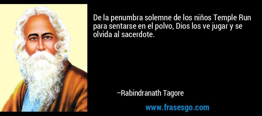 De la penumbra solemne de los niños Temple Run para sentarse en el polvo, Dios los ve jugar y se olvida al sacerdote. – Rabindranath Tagore