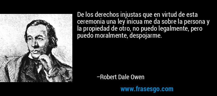 De los derechos injustas que en virtud de esta ceremonia una ley inicua me da sobre la persona y la propiedad de otro, no puedo legalmente, pero puedo moralmente, despojarme. – Robert Dale Owen
