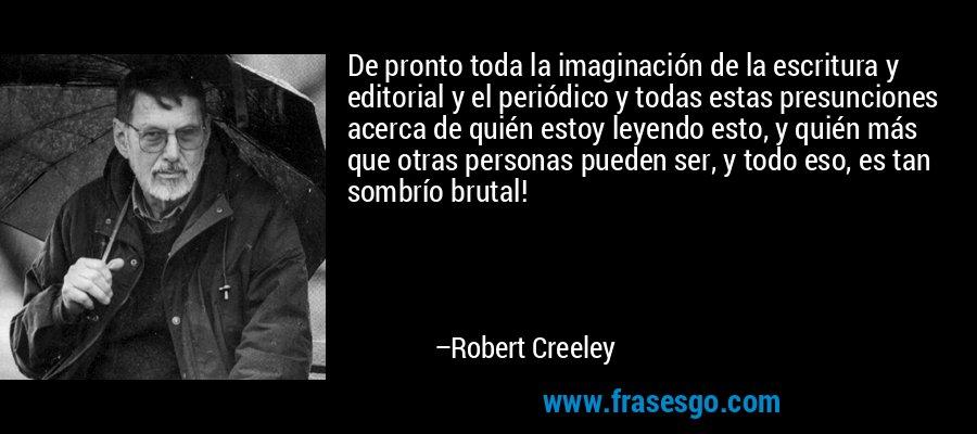 De pronto toda la imaginación de la escritura y editorial y el periódico y todas estas presunciones acerca de quién estoy leyendo esto, y quién más que otras personas pueden ser, y todo eso, es tan sombrío brutal! – Robert Creeley