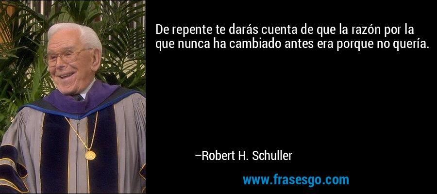 De repente te darás cuenta de que la razón por la que nunca ha cambiado antes era porque no quería. – Robert H. Schuller
