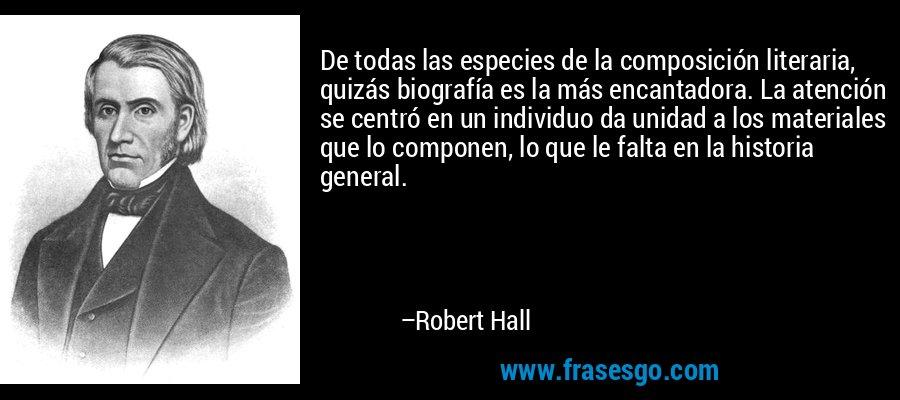 De todas las especies de la composición literaria, quizás biografía es la más encantadora. La atención se centró en un individuo da unidad a los materiales que lo componen, lo que le falta en la historia general. – Robert Hall
