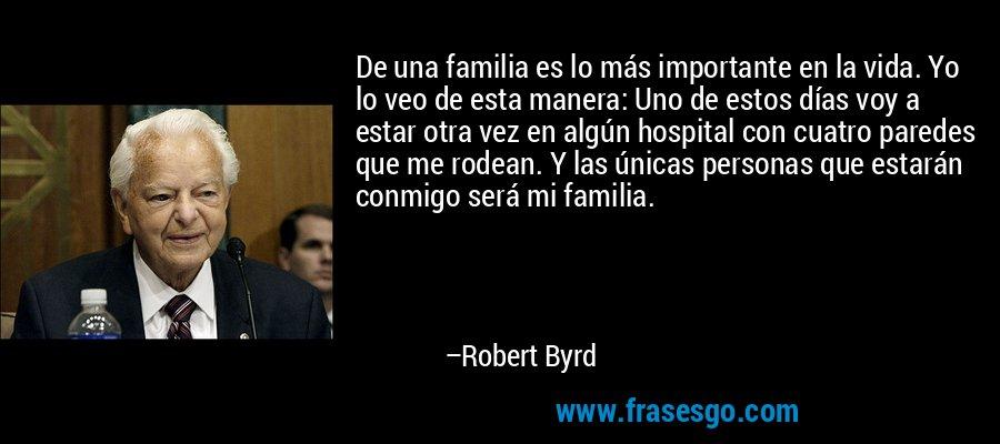 De una familia es lo más importante en la vida. Yo lo veo de esta manera: Uno de estos días voy a estar otra vez en algún hospital con cuatro paredes que me rodean. Y las únicas personas que estarán conmigo será mi familia. – Robert Byrd
