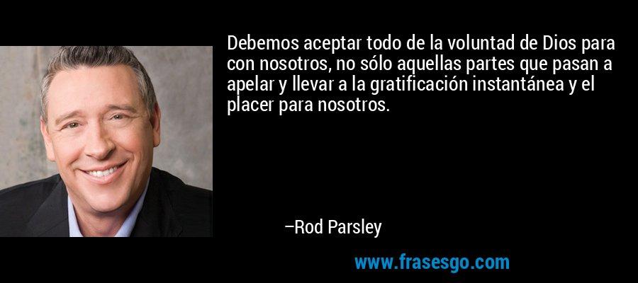 Debemos aceptar todo de la voluntad de Dios para con nosotros, no sólo aquellas partes que pasan a apelar y llevar a la gratificación instantánea y el placer para nosotros. – Rod Parsley