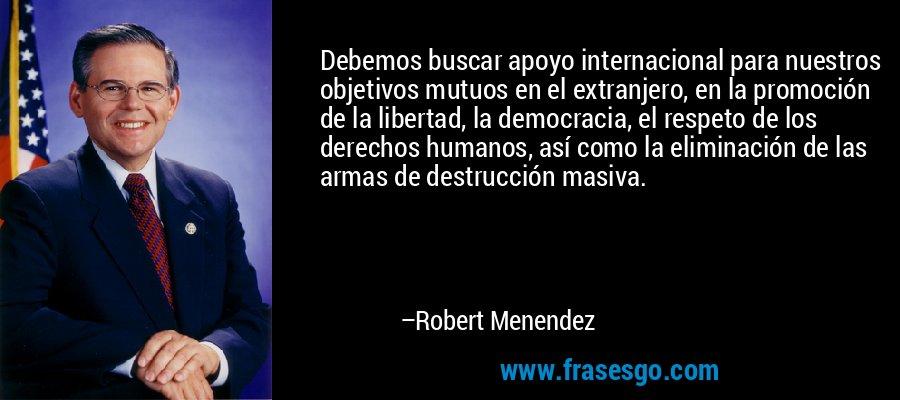 Debemos buscar apoyo internacional para nuestros objetivos mutuos en el extranjero, en la promoción de la libertad, la democracia, el respeto de los derechos humanos, así como la eliminación de las armas de destrucción masiva. – Robert Menendez