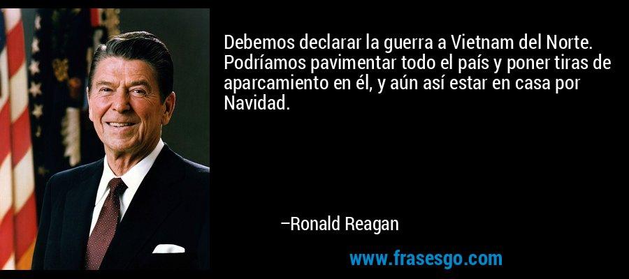 Debemos declarar la guerra a Vietnam del Norte. Podríamos pavimentar todo el país y poner tiras de aparcamiento en él, y aún así estar en casa por Navidad. – Ronald Reagan
