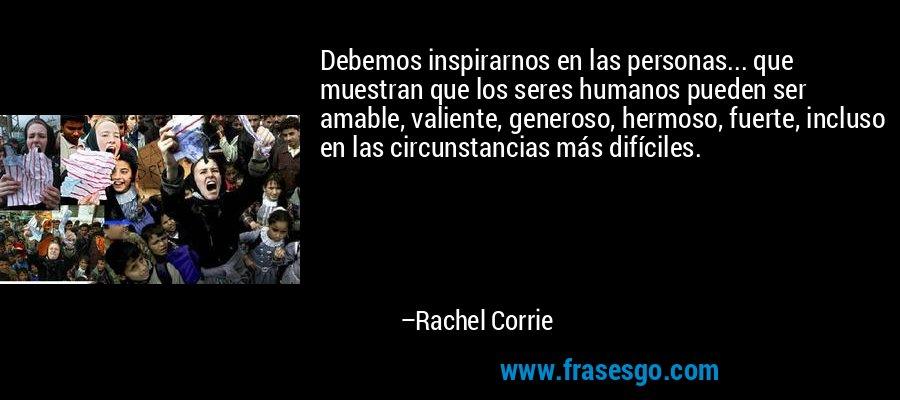 Debemos inspirarnos en las personas... que muestran que los seres humanos pueden ser amable, valiente, generoso, hermoso, fuerte, incluso en las circunstancias más difíciles. – Rachel Corrie
