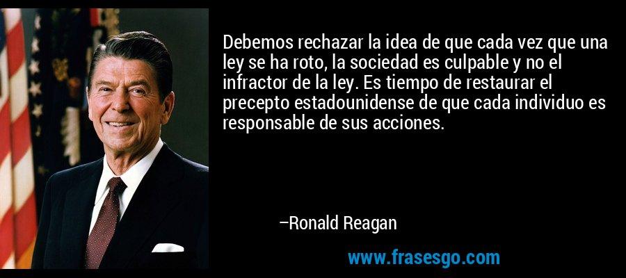 Debemos rechazar la idea de que cada vez que una ley se ha roto, la sociedad es culpable y no el infractor de la ley. Es tiempo de restaurar el precepto estadounidense de que cada individuo es responsable de sus acciones. – Ronald Reagan