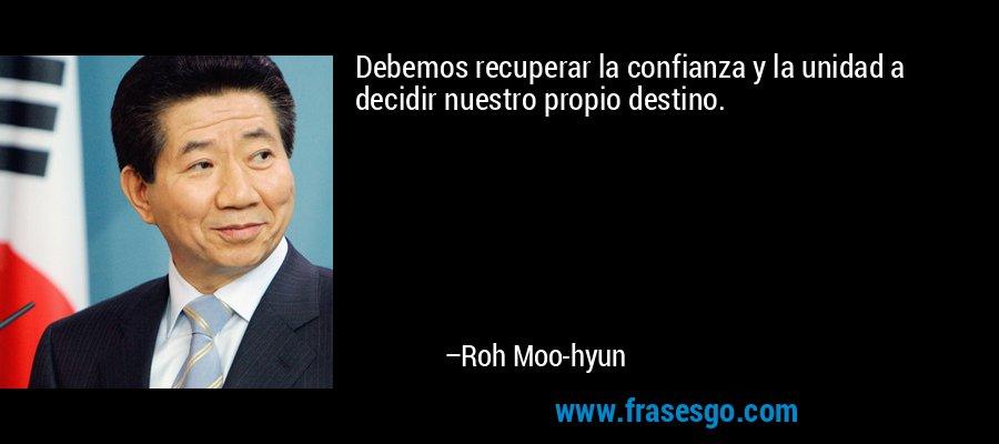 Debemos recuperar la confianza y la unidad a decidir nuestro propio destino. – Roh Moo-hyun