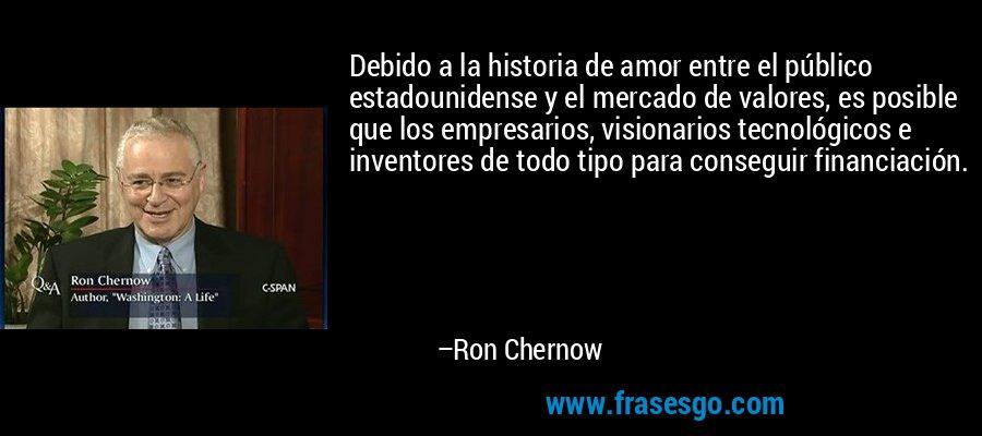 Debido a la historia de amor entre el público estadounidense y el mercado de valores, es posible que los empresarios, visionarios tecnológicos e inventores de todo tipo para conseguir financiación. – Ron Chernow